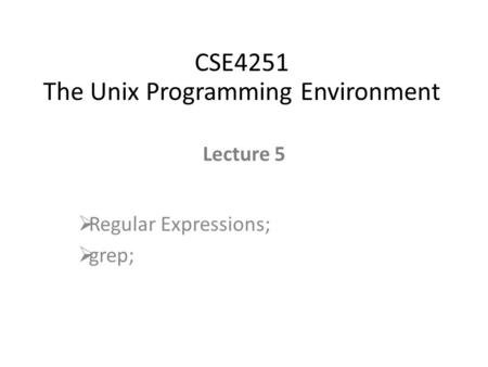 Lecture 5  Regular Expressions;  grep; CSE4251 The Unix Programming Environment.