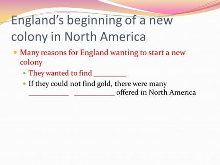 England's beginning of a new colony in North America Many reasons for England wanting to start a new colony They wanted to find _________ If they could.