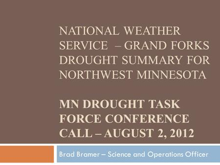 NATIONAL WEATHER SERVICE – GRAND FORKS DROUGHT SUMMARY FOR NORTHWEST MINNESOTA MN DROUGHT TASK FORCE CONFERENCE CALL – AUGUST 2, 2012 Brad Bramer – Science.