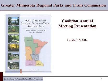 Greater Minnesota Regional Parks and Trails Commission 1 Coalition Annual Meeting Presentation October 15, 2014 Greater Minnesota Regional Parks and Trails.