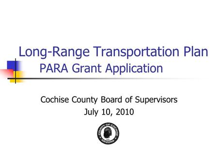 Long-Range Transportation Plan PARA Grant Application Cochise County Board of Supervisors July 10, 2010.