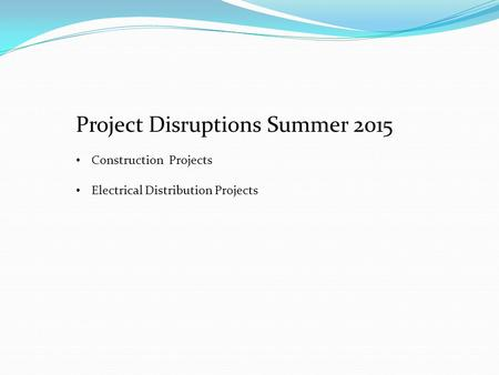 Project Disruptions Summer 2015 Construction Projects Electrical Distribution Projects.