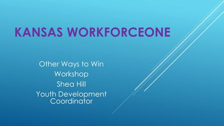 KANSAS WORKFORCEONE Other Ways to Win Workshop Shea Hill Youth Development Coordinator.