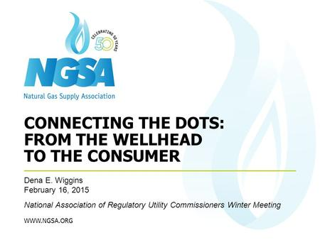 WWW.NGSA.ORG Dena E. Wiggins February 16, 2015 National Association of Regulatory Utility Commissioners Winter Meeting CONNECTING THE DOTS: FROM THE WELLHEAD.