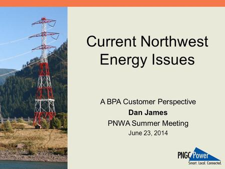 Current Northwest Energy Issues A BPA Customer Perspective Dan James PNWA Summer Meeting June 23, 2014.