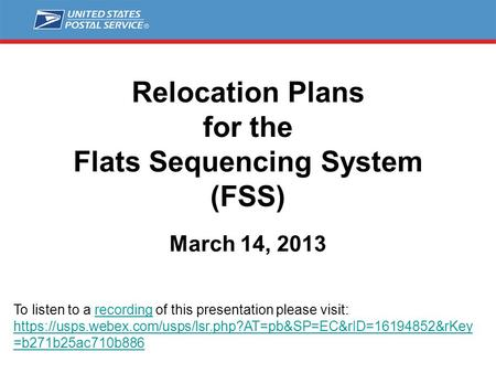 Relocation Plans for the Flats Sequencing System (FSS) March 14, 2013 To listen to a recording of this presentation please visit: https://usps.webex.com/usps/lsr.php?AT=pb&SP=EC&rID=16194852&rKey.