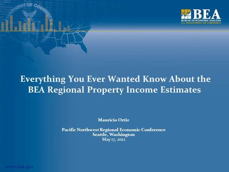 Www.bea.gov Everything You Ever Wanted Know About the BEA Regional Property Income Estimates Mauricio Ortiz Pacific Northwest Regional Economic Conference.