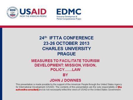 24 th IFTTA CONFERENCE 23-26 OCTOBER 2013 CHARLES UNIVERSITY PRAGUE MEASURES TO FACILITATE TOURISM DEVELOPMENT: MISSION, VISION, POLICY……LAW BY JOHN J.