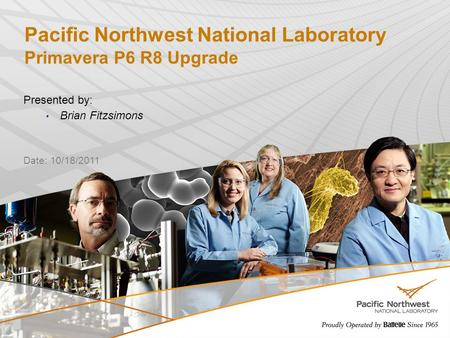 Pacific Northwest National Laboratory Primavera P6 R8 Upgrade Presented by: Brian Fitzsimons 1 Date: 10/18/2011.