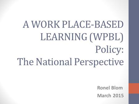 A WORK PLACE-BASED LEARNING (WPBL) Policy: The National Perspective Ronel Blom March 2015.
