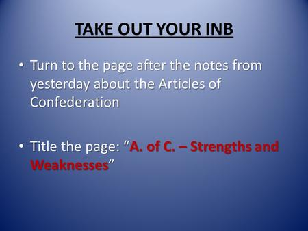 TAKE OUT YOUR INB Turn to the page after the notes from yesterday about the Articles of Confederation Turn to the page after the notes from yesterday about.
