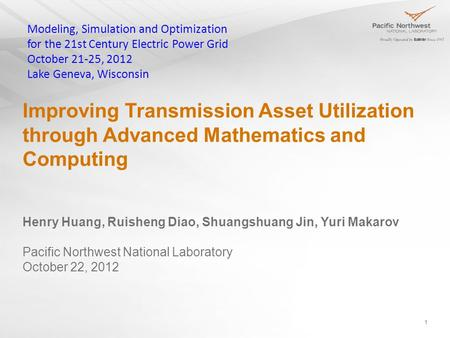 Improving Transmission Asset Utilization through Advanced Mathematics and Computing 1 Henry Huang, Ruisheng Diao, Shuangshuang Jin, Yuri Makarov Pacific.