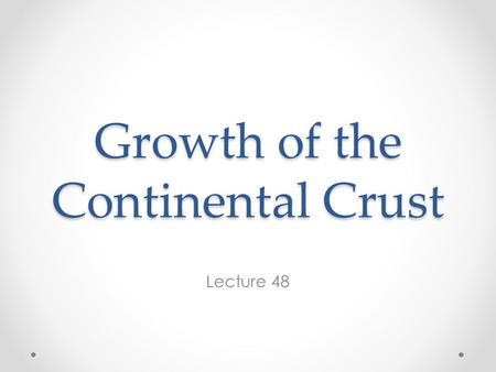 Growth of the Continental Crust Lecture 48. Age of the Crust The oceanic crust is ephemeral; its mean age is 60 Ma and, with the exception of possible.
