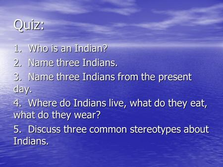 Quiz: 1. Who is an Indian? 2. Name three Indians. 3. Name three Indians from the present day. 4. Where do Indians live, what do they eat, what do they.