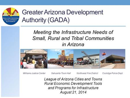 Greater Arizona Development Authority (GADA) Williams Justice CenterSahuarita Town HallNorthwest Fire DistrictCoolidge Police Dept. Meeting the Infrastructure.