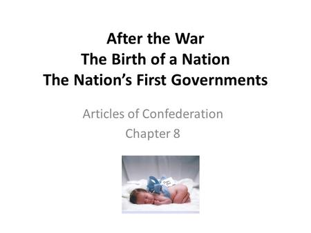 After the War The Birth of a Nation The Nation's First Governments Articles of Confederation Chapter 8.