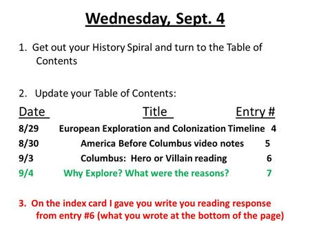 Wednesday, Sept. 4 1. Get out your History Spiral and turn to the Table of Contents 2. Update your Table of Contents: DateTitleEntry # 8/29 European Exploration.