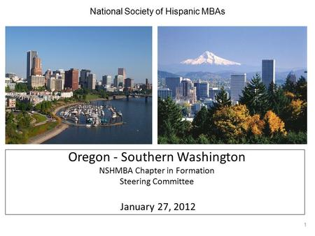 National Society of Hispanic MBAs Oregon - Southern Washington NSHMBA Chapter in Formation Steering Committee January 27, 2012 1.