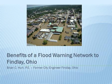 Benefits of a Flood Warning Network to Findlay, Ohio Brian C. Hurt, P.E. – Former City Engineer Findlay, Ohio.