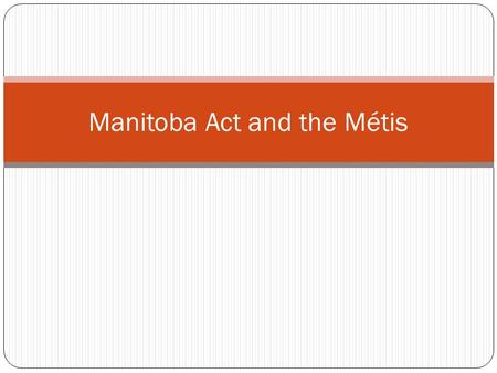 Manitoba Act and the Métis. Manitoba entered Confederation on July 15, 1870, and was the first province to enter under the British North America Act (BNA.