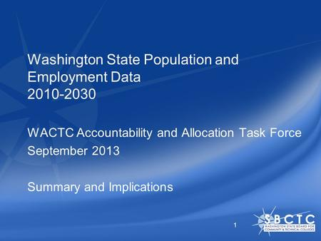 Washington State Population and Employment Data 2010-2030 WACTC Accountability and Allocation Task Force September 2013 Summary and Implications 1.