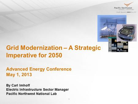 1 Grid Modernization – A Strategic Imperative for 2050 Advanced Energy Conference May 1, 2013 By Carl Imhoff Electric Infrastructure Sector Manager Pacific.