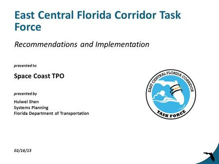 Presented to presented by East Central Florida Corridor Task Force Space Coast TPO 02/16/15 Huiwei Shen Systems Planning Florida Department of Transportation.