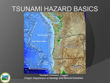TSUNAMI HAZARD BASICS Tsunami Outreach Oregon Oregon Department of Geology and Mineral Industries.