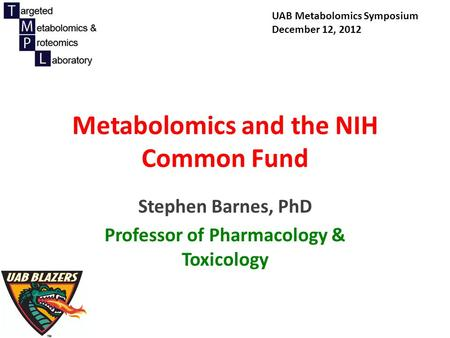 Metabolomics and the NIH Common Fund Stephen Barnes, PhD Professor of Pharmacology & Toxicology UAB Metabolomics Symposium December 12, 2012.