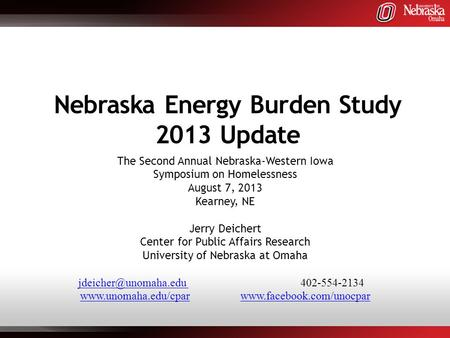 Nebraska Energy Burden Study 2013 Update The Second Annual Nebraska-Western Iowa Symposium on Homelessness August 7, 2013 Kearney, NE Jerry Deichert Center.