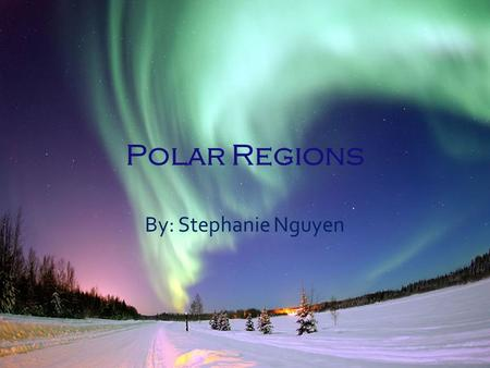 Polar Regions By: Stephanie Nguyen. Research and Background Knowledge.