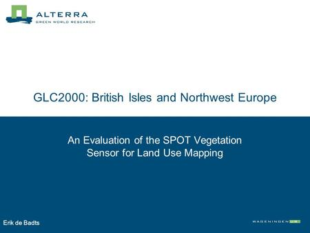 GLC2000: British Isles and Northwest Europe An Evaluation of the SPOT Vegetation Sensor for Land Use Mapping Erik de Badts.