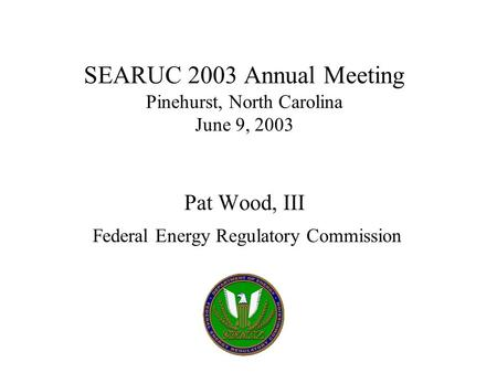 SEARUC 2003 Annual Meeting Pinehurst, North Carolina June 9, 2003 Pat Wood, III Federal Energy Regulatory Commission.