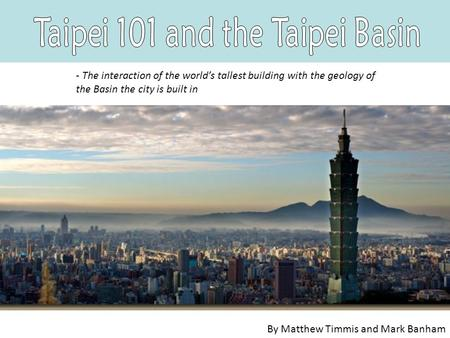 - The interaction of the world's tallest building with the geology of the Basin the city is built in By Matthew Timmis and Mark Banham.