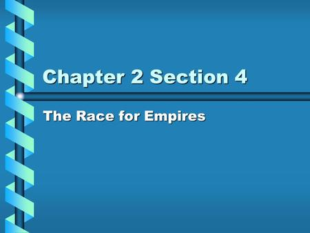 Chapter 2 Section 4 The Race for Empires.