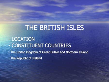 THE BRITISH ISLES - LOCATION - CONSTITUENT COUNTRIES