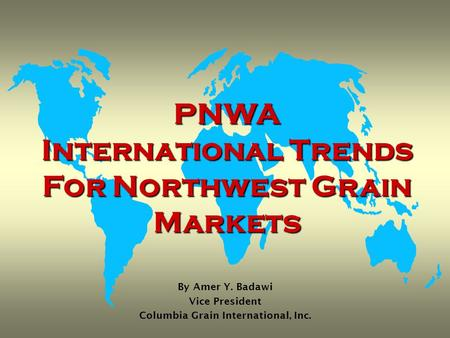 PNWA International Trends For Northwest Grain Markets By Amer Y. Badawi Vice President Columbia Grain International, Inc.