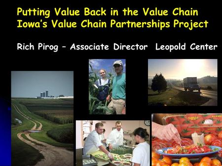 Putting Value Back in the Value Chain Iowa's Value Chain Partnerships Project Rich Pirog – Associate Director Leopold Center.