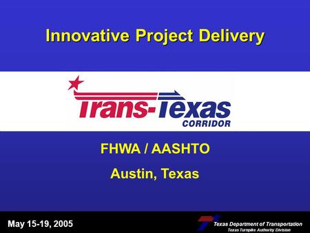 Innovative Project Delivery May 15-19, 2005 Texas Department of Transportation Texas Turnpike Authority Division Texas Department of Transportation Texas.