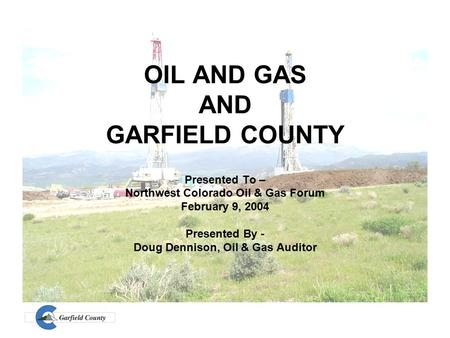 OIL AND GAS AND GARFIELD COUNTY Presented To – Northwest Colorado Oil & Gas Forum February 9, 2004 Presented By - Doug Dennison, Oil & Gas Auditor.