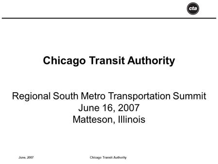 Chicago Transit AuthorityJune, 2007 Chicago Transit Authority Regional South Metro Transportation Summit June 16, 2007 Matteson, Illinois.