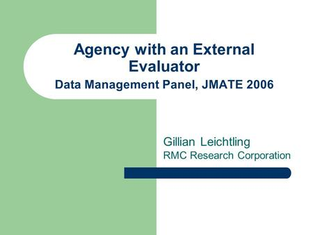 Agency with an External Evaluator Data Management Panel, JMATE 2006 Gillian Leichtling RMC Research Corporation.