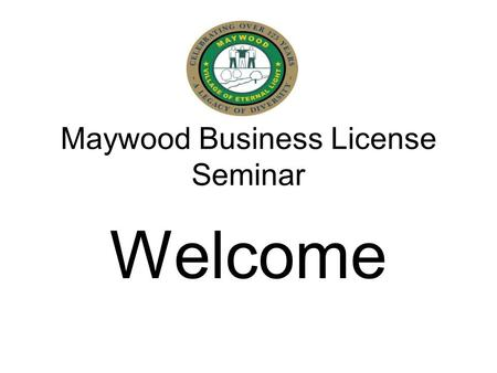 Maywood Business License Seminar Welcome. Maywood Business License Seminar AGENDA Introduction & Welcome Purpose Observations Goals set by the Village.