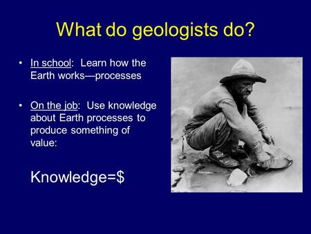 What do geologists do? In school: Learn how the Earth works—processes On the job: Use knowledge about Earth processes to produce something of value: Knowledge=$