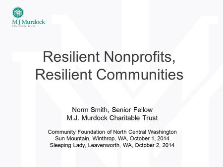 Resilient Nonprofits, Resilient Communities Norm Smith, Senior Fellow M.J. Murdock Charitable Trust Community Foundation of North Central Washington Sun.