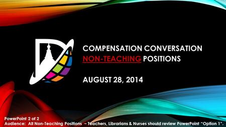 COMPENSATION CONVERSATION NON-TEACHING POSITIONS AUGUST 28, 2014 PowerPoint 2 of 2 Audience: All Non-Teaching Positions – Teachers, Librarians & Nurses.