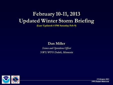 February 10-11, 2013 Updated Winter Storm Briefing (Last Updated: 4 PM Saturday Feb 9) Dan Miller Science and Operations Officer NWS/WFO Duluth, Minnesota.