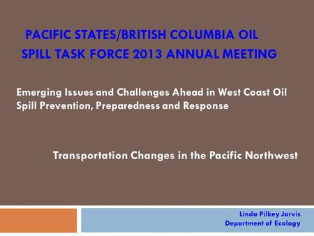 PACIFIC STATES/BRITISH COLUMBIA OIL SPILL TASK FORCE 2013 ANNUAL MEETING Emerging Issues and Challenges Ahead in West Coast Oil Spill Prevention, Preparedness.