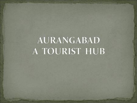 Location- Marathwada(Maharashtra ) Name derived from Prince Aurangzeb Tourist Hub- Surrounded with many historical monuments. City of Gates.
