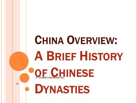C HINA O VERVIEW : A B RIEF H ISTORY OF C HINESE D YNASTIES © Student Handouts, Inc.